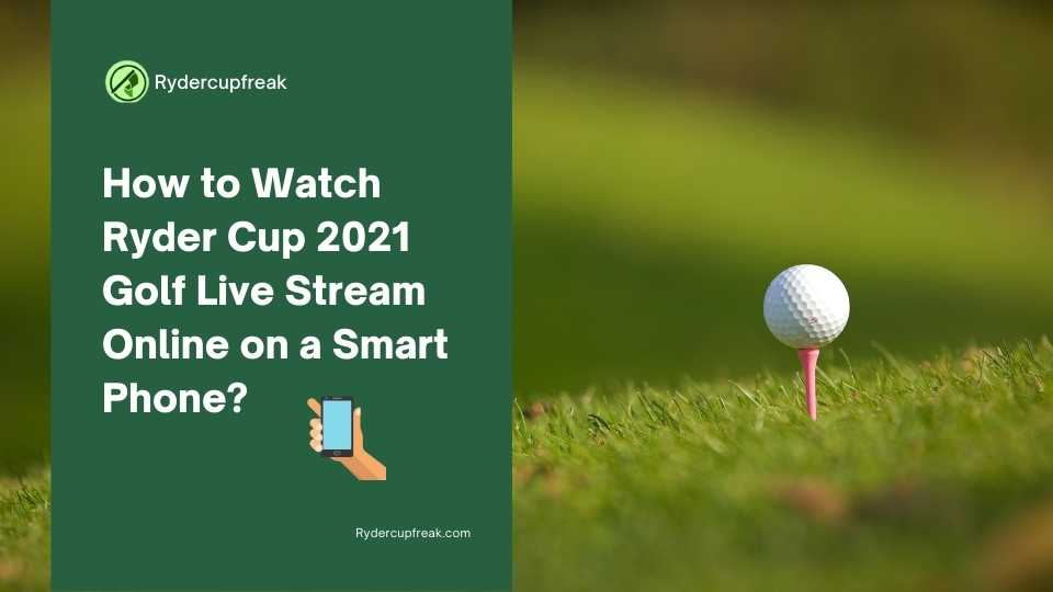 How to Watch Ryder Cup 2021 Golf Live Stream Online on a Smart Phone?